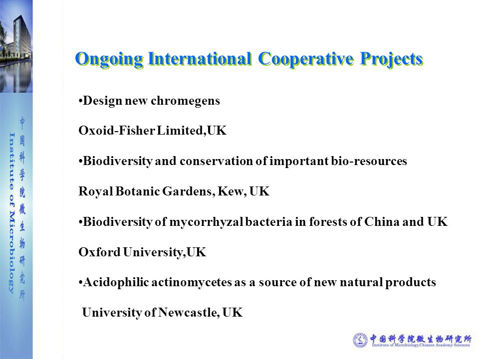 Ongoing International Cooperative Projects Design new chromegens Oxoid-Fisher Limited,UK Biodiversity and conservation of important bio-resources Royal Botanic Gardens, Kew, UK Biodiversity of mycorrhyzal bacteria in forests of China and UK Oxford University,UK Acidophilic actinomycetes as a source of new natural products University of Newcastle, UK