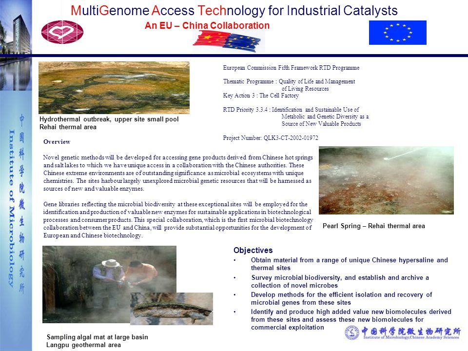 MultiGenome Access Technology for Industrial Catalysts An EU – China Collaboration Objectives Obtain material from a range of unique Chinese hypersaline and thermal sites Survey microbial biodiversity, and establish and archive a collection of novel microbes Develop methods for the efficient isolation and recovery of microbial genes from these sites Identify and produce high added value new biomolecules derived from these sites and assess these new biomolecules for commercial exploitation Overview Novel genetic methods will be developed for accessing gene products derived from Chinese hot springs and salt lakes to which we have unique access in a collaboration with the Chinese authorities.