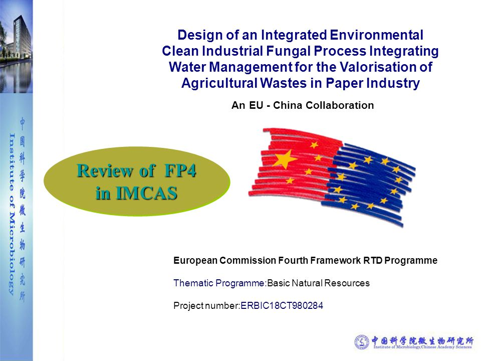 Design of an Integrated Environmental Clean Industrial Fungal Process Integrating Water Management for the Valorisation of Agricultural Wastes in Paper Industry An EU - China Collaboration European Commission Fourth Framework RTD Programme Thematic Programme:Basic Natural Resources Project number:ERBIC18CT980284 Review of FP4 in IMCAS