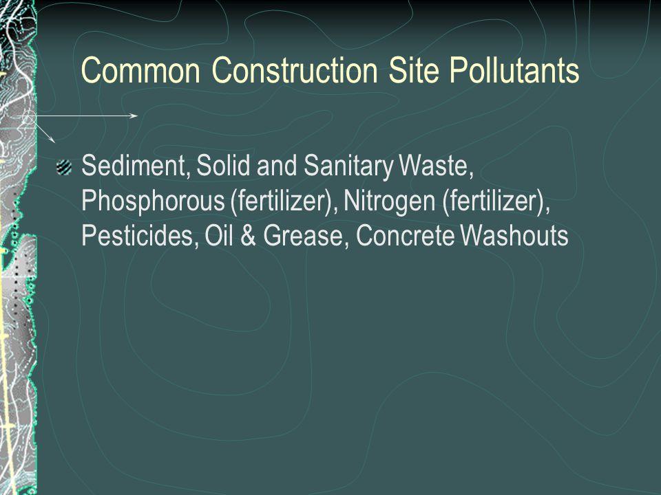 Common Construction Site Pollutants Sediment, Solid and Sanitary Waste, Phosphorous (fertilizer), Nitrogen (fertilizer), Pesticides, Oil & Grease, Concrete Washouts