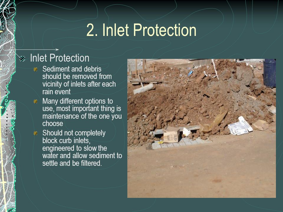 2. Inlet Protection Inlet Protection Sediment and debris should be removed from vicinity of inlets after each rain event Many different options to use