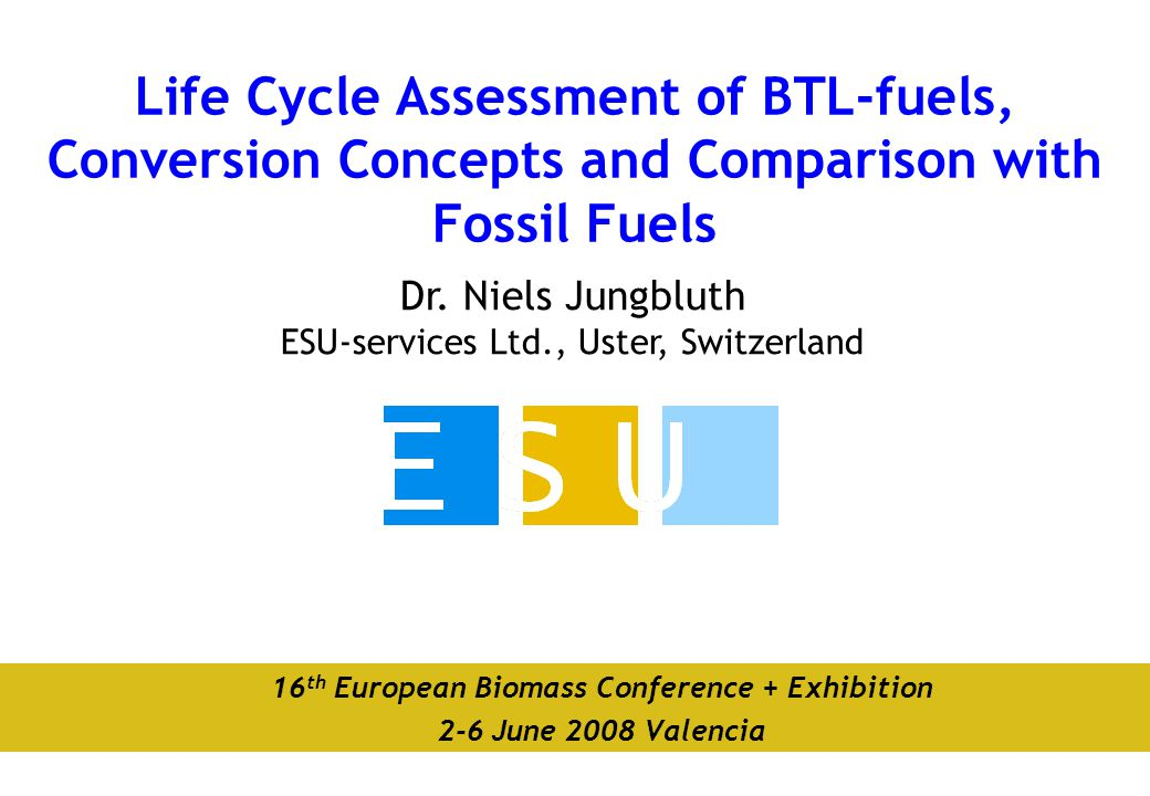 Dr. Niels Jungbluth ESU-services Ltd., Uster, Switzerland Life Cycle Assessment of BTL-fuels, Conversion Concepts and Comparison with Fossil Fuels 16