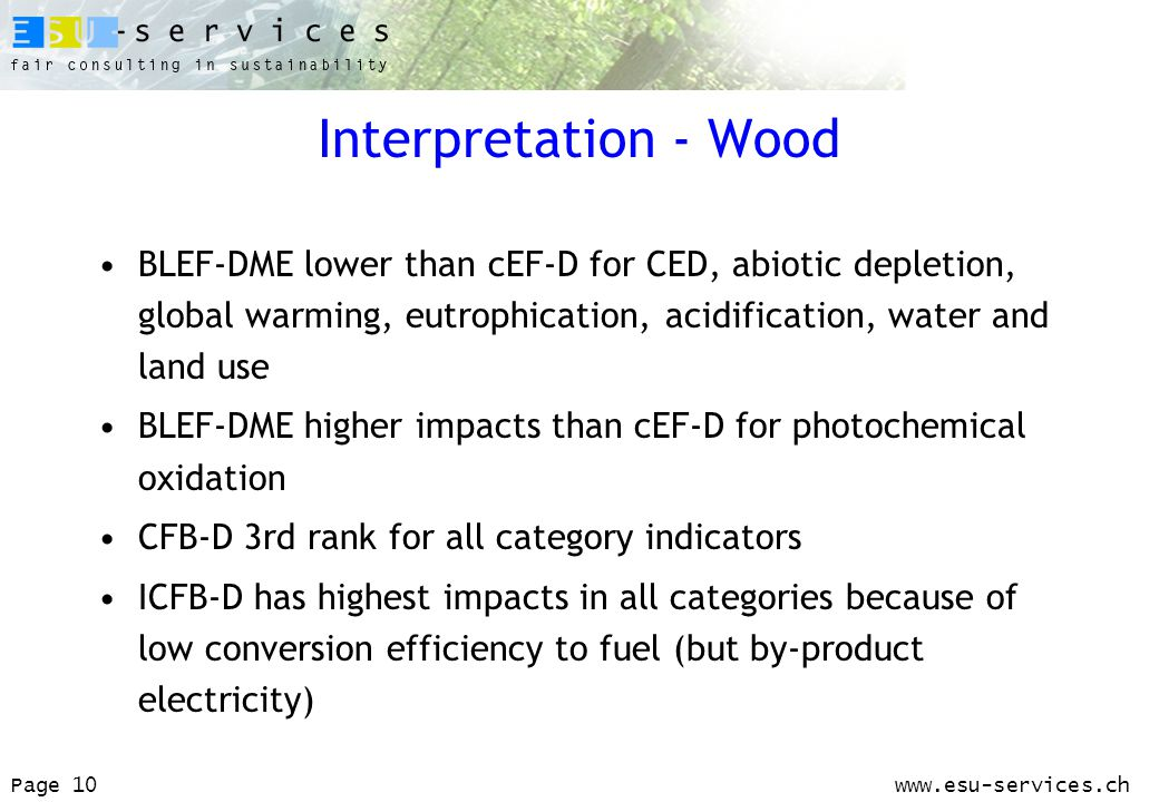 www.esu-services.chPage 10 Interpretation - Wood BLEF-DME lower than cEF-D for CED, abiotic depletion, global warming, eutrophication, acidification, water and land use BLEF-DME higher impacts than cEF-D for photochemical oxidation CFB-D 3rd rank for all category indicators ICFB-D has highest impacts in all categories because of low conversion efficiency to fuel (but by-product electricity)