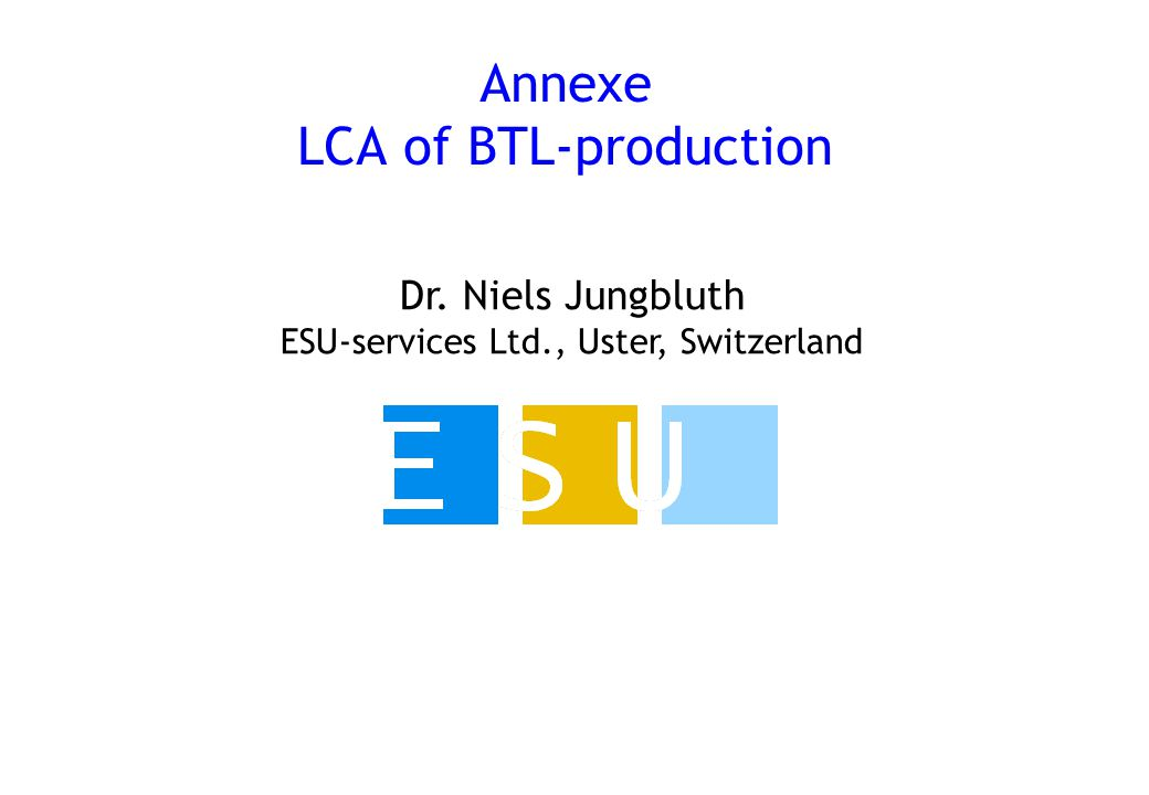 Dr. Niels Jungbluth ESU-services Ltd., Uster, Switzerland Annexe LCA of BTL-production