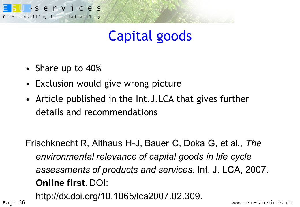 www.esu-services.chPage 36 Capital goods Share up to 40% Exclusion would give wrong picture Article published in the Int.J.LCA that gives further details and recommendations Frischknecht R, Althaus H-J, Bauer C, Doka G, et al., The environmental relevance of capital goods in life cycle assessments of products and services.