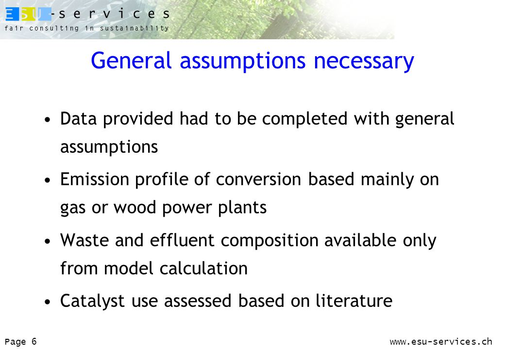 www.esu-services.chPage 6 General assumptions necessary Data provided had to be completed with general assumptions Emission profile of conversion based mainly on gas or wood power plants Waste and effluent composition available only from model calculation Catalyst use assessed based on literature