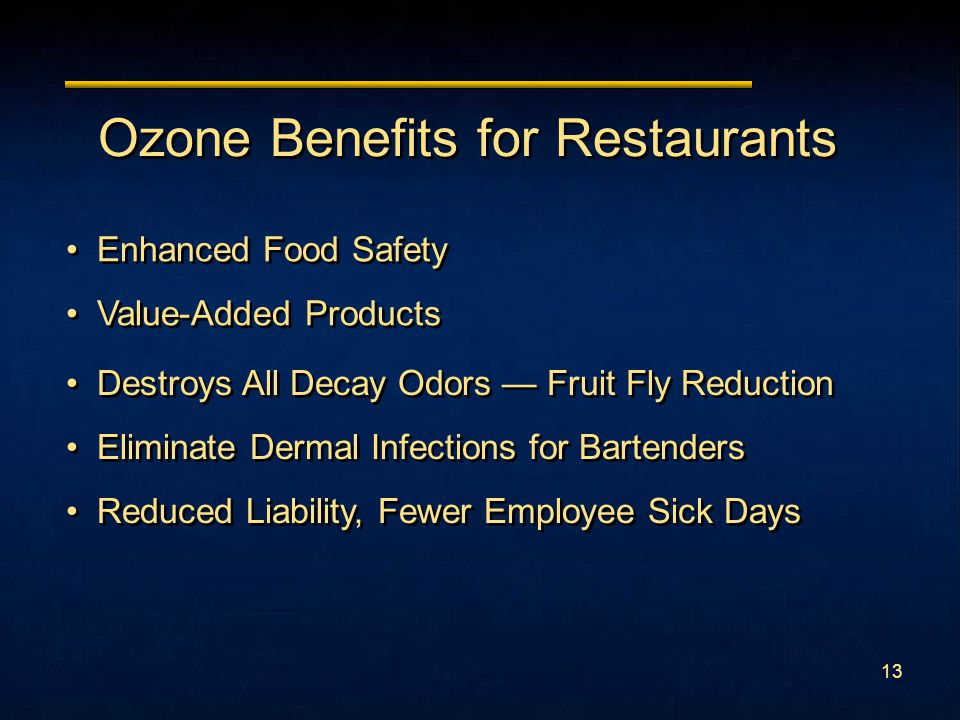 12 Ozone Benefits for Supermarkets Shelf-Life, Shelf-Life, Shelf-Life Destroys All Decay Odors Sanitize All Food Contact Surfaces & Hands 25 – 50% Reduction in Spoilage Increased Freshness