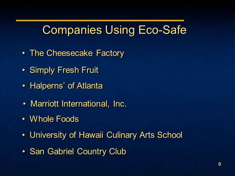 9 Companies Using Eco-Safe Whole Foods University of Hawaii Culinary Arts School The Cheesecake Factory Halperns' of Atlanta San Gabriel Country Club Simply Fresh Fruit Marriott International, Inc.