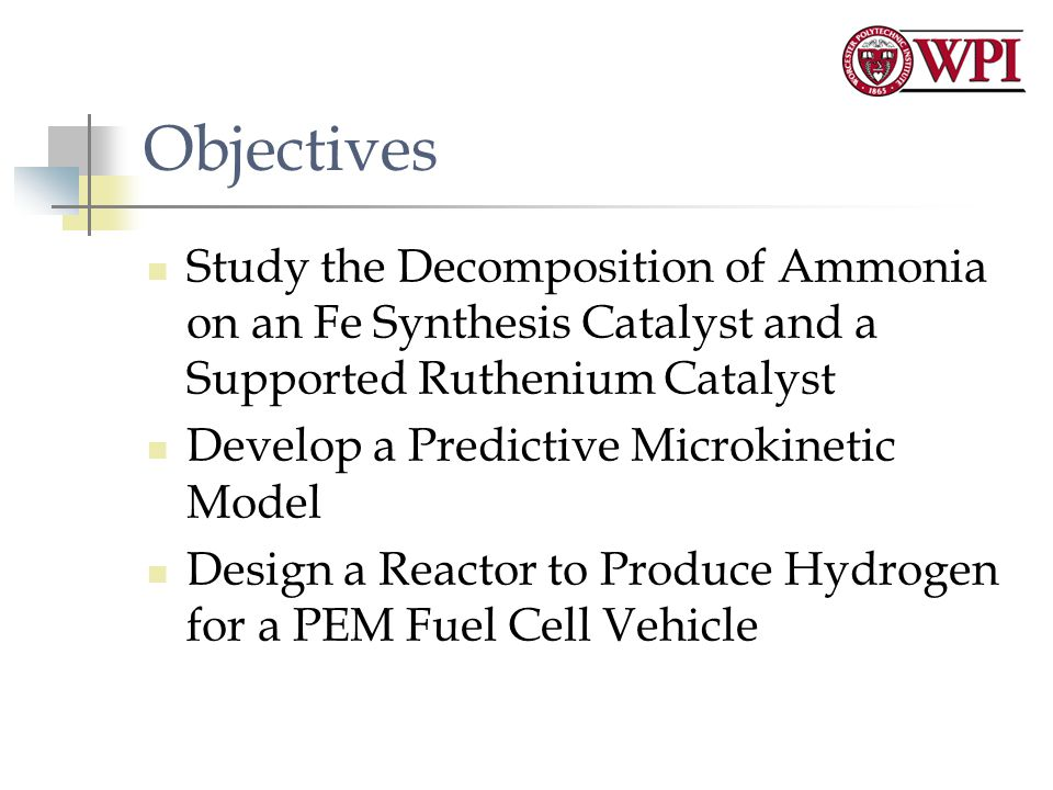 Objectives Study the Decomposition of Ammonia on an Fe Synthesis Catalyst and a Supported Ruthenium Catalyst Develop a Predictive Microkinetic Model Design a Reactor to Produce Hydrogen for a PEM Fuel Cell Vehicle
