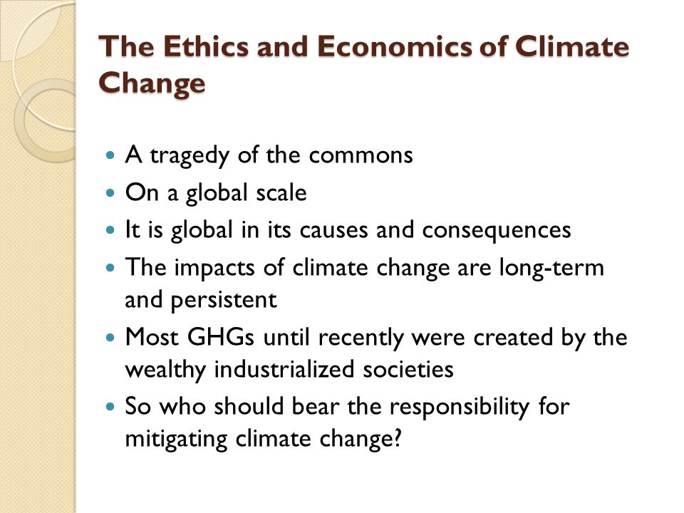The Ethics and Economics of Climate Change A tragedy of the commons On a global scale It is global in its causes and consequences The impacts of clima