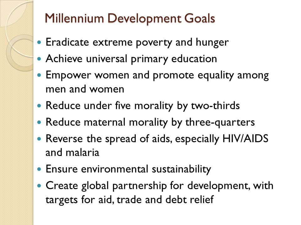 Millennium Development Goals Millennium Development Goals Eradicate extreme poverty and hunger Achieve universal primary education Empower women and p