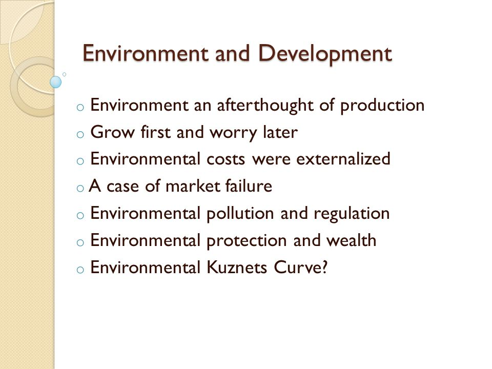 Environment and Development o Environment an afterthought of production o Grow first and worry later o Environmental costs were externalized o A case