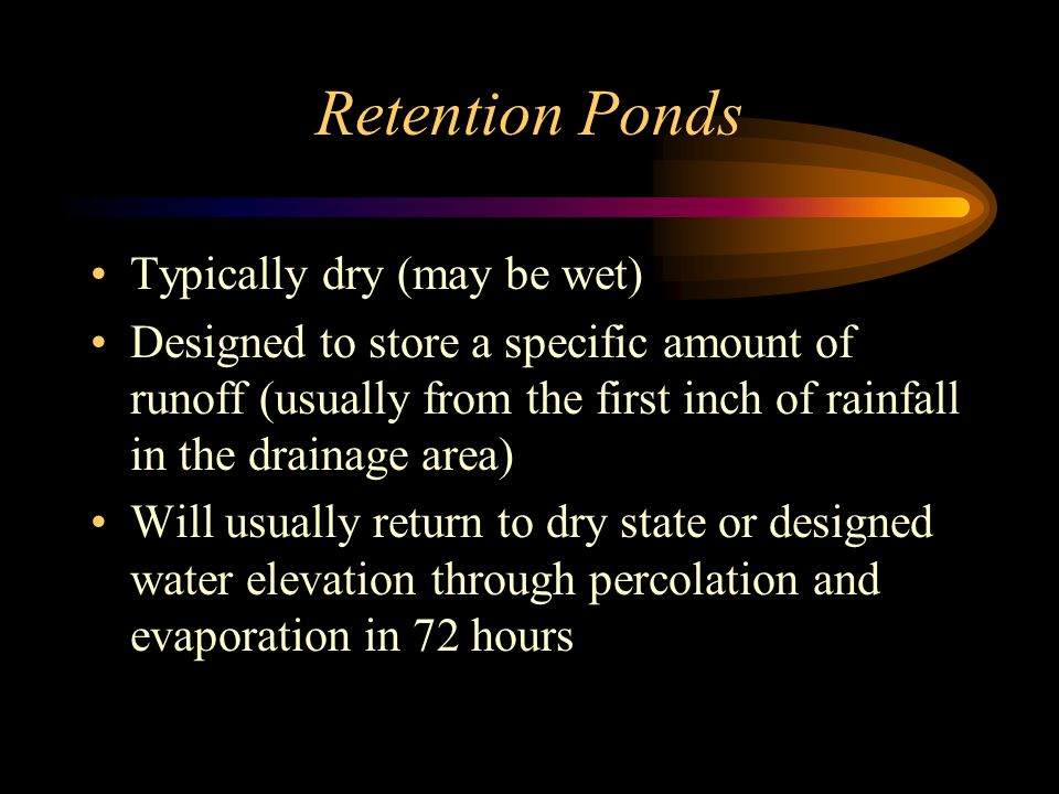 Retention Ponds Typically dry (may be wet) Designed to store a specific amount of runoff (usually from the first inch of rainfall in the drainage area) Will usually return to dry state or designed water elevation through percolation and evaporation in 72 hours