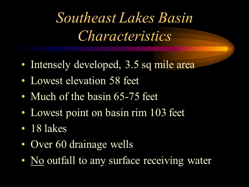 Southeast Lakes Basin Characteristics Intensely developed, 3.5 sq mile area Lowest elevation 58 feet Much of the basin 65-75 feet Lowest point on basin rim 103 feet 18 lakes Over 60 drainage wells No outfall to any surface receiving water