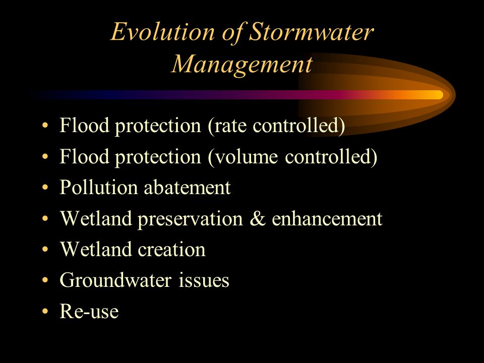 Evolution of Stormwater Management Flood protection (rate controlled) Flood protection (volume controlled) Pollution abatement Wetland preservation & enhancement Wetland creation Groundwater issues Re-use