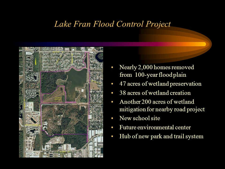 Lake Fran Flood Control Project Nearly 2,000 homes removed from 100-year flood plain 47 acres of wetland preservation 38 acres of wetland creation Another 200 acres of wetland mitigation for nearby road project New school site Future environmental center Hub of new park and trail system