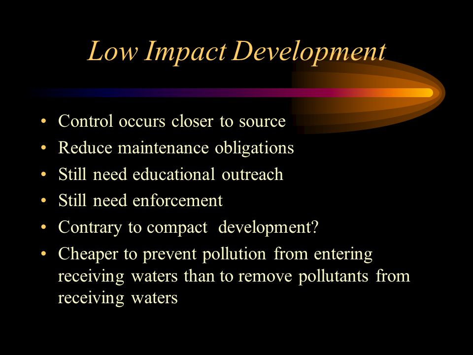 Low Impact Development Control occurs closer to source Reduce maintenance obligations Still need educational outreach Still need enforcement Contrary to compact development.