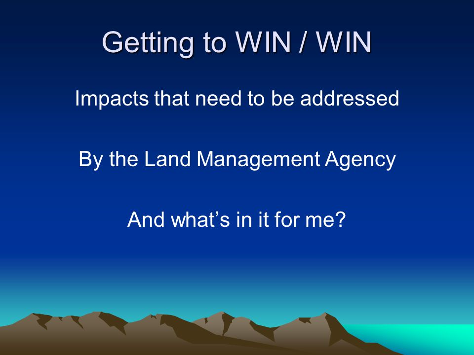 Getting to WIN / WIN Impacts that need to be addressed By the Land Management Agency And what's in it for me