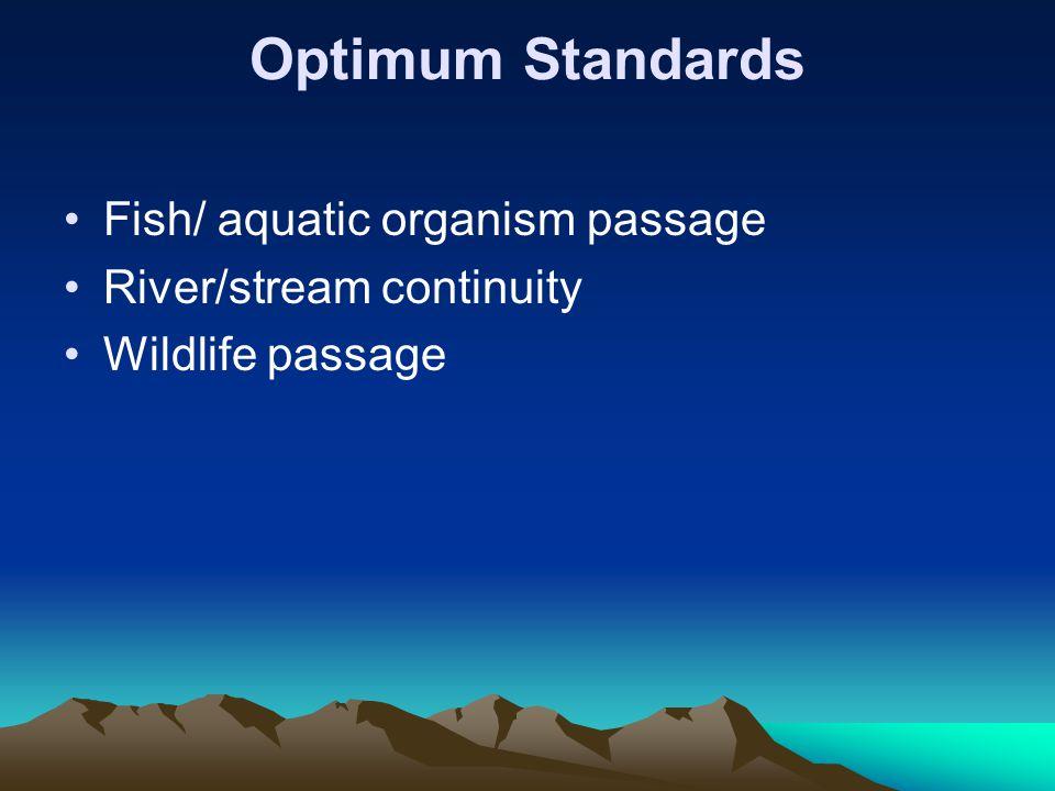 Optimum Standards Fish/ aquatic organism passage River/stream continuity Wildlife passage