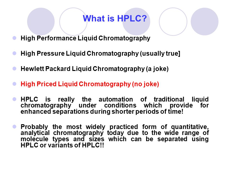 What is HPLC? High Performance Liquid Chromatography High Pressure Liquid Chromatography (usually true] Hewlett Packard Liquid Chromatography (a joke)