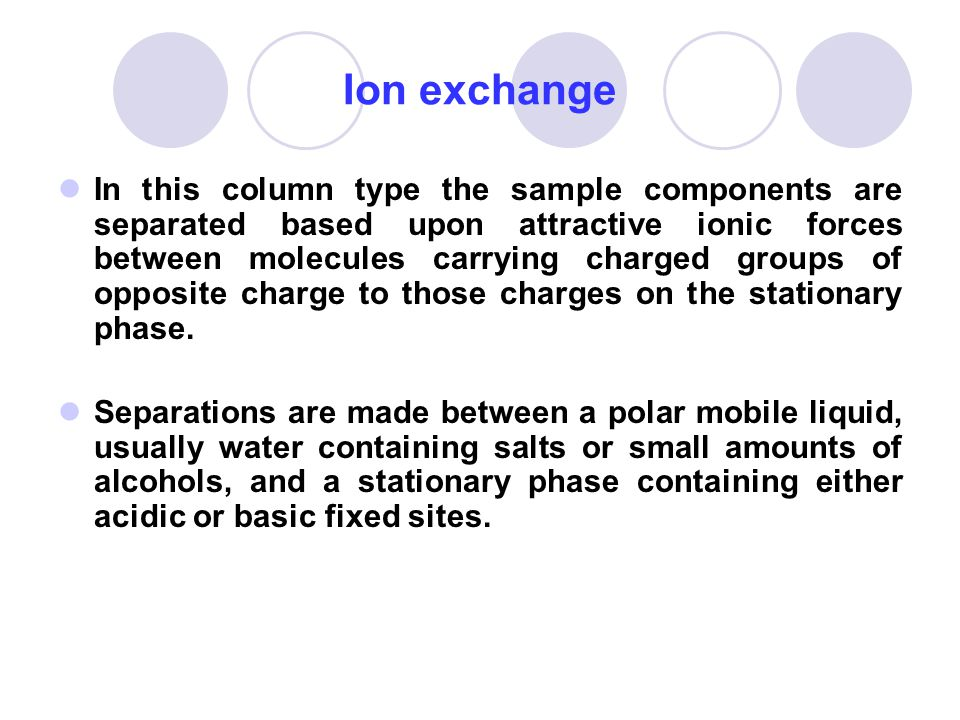 Ion exchange In this column type the sample components are separated based upon attractive ionic forces between molecules carrying charged groups of o