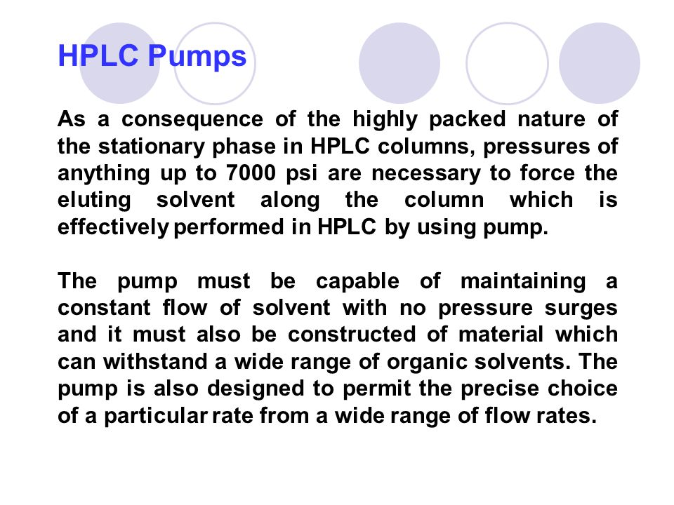 HPLC Pumps As a consequence of the highly packed nature of the stationary phase in HPLC columns, pressures of anything up to 7000 psi are necessary to