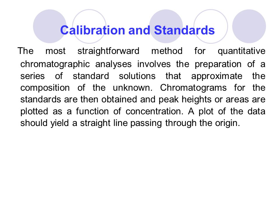Calibration and Standards The most straightforward method for quantitative chromatographic analyses involves the preparation of a series of standard s