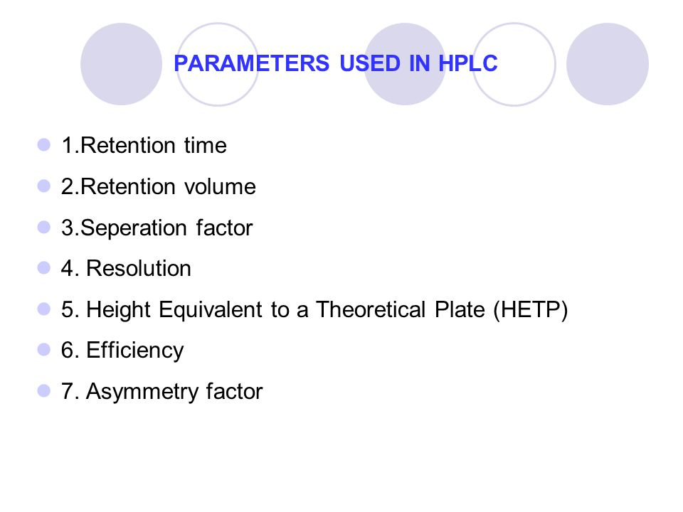 PARAMETERS USED IN HPLC 1.Retention time 2.Retention volume 3.Seperation factor 4. Resolution 5. Height Equivalent to a Theoretical Plate (HETP) 6. Ef