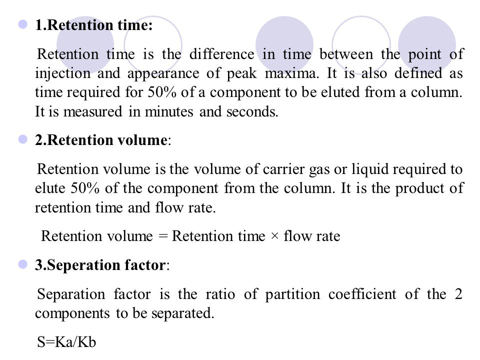 1.Retention time: Retention time is the difference in time between the point of injection and appearance of peak maxima.