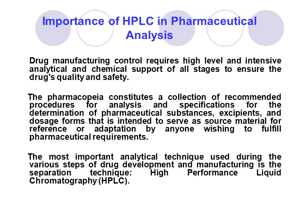Importance of HPLC in Pharmaceutical Analysis Drug manufacturing control requires high level and intensive analytical and chemical support of all stag