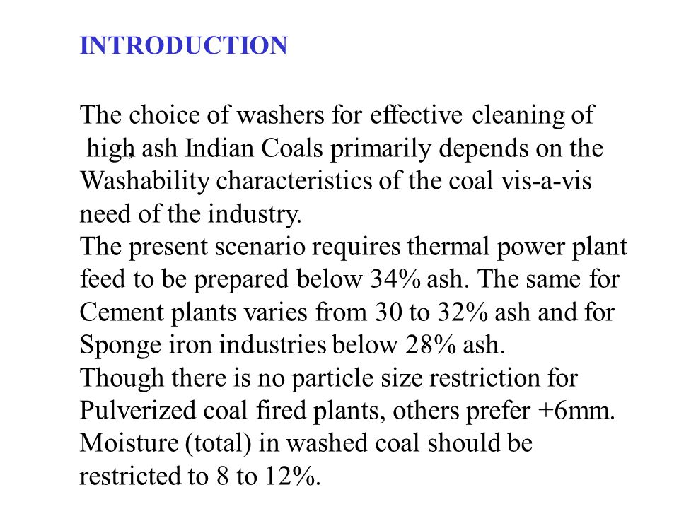 INTRODUCTION The choice of washers for effective cleaning of high ash Indian Coals primarily depends on the Washability characteristics of the coal vis-a-vis need of the industry.