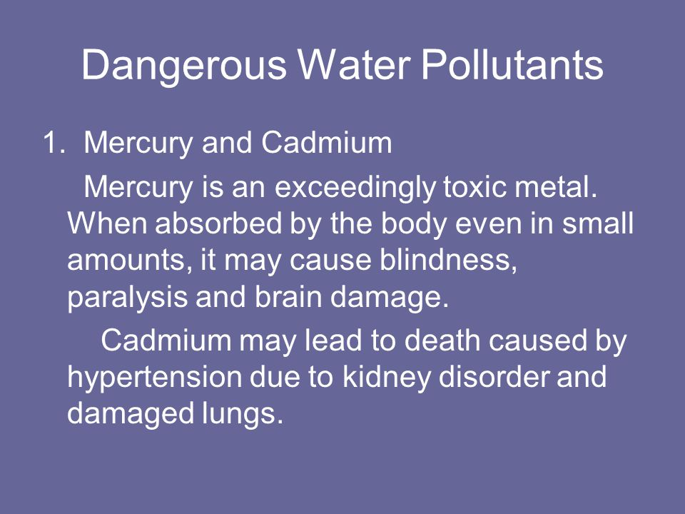 Dangerous Water Pollutants 1. Mercury and Cadmium Mercury is an exceedingly toxic metal.