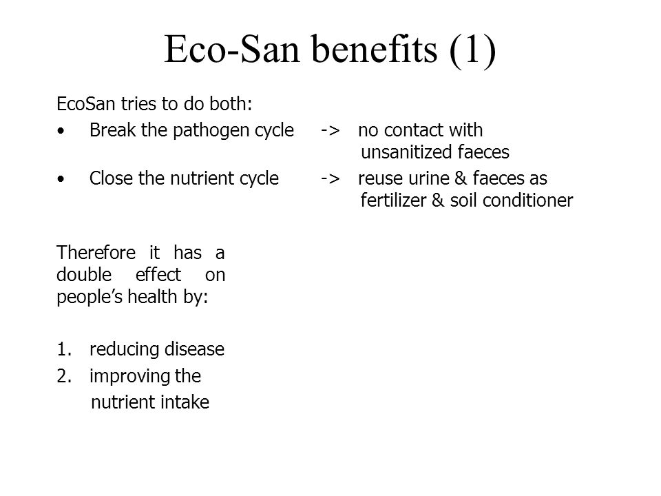 Eco-San benefits (1) EcoSan tries to do both: Break the pathogen cycle-> no contact with unsanitized faeces Close the nutrient cycle-> reuse urine & f