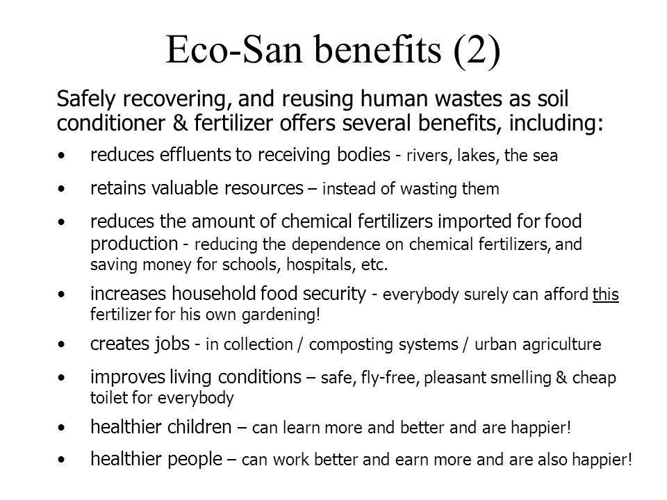 Eco-San benefits (2) Safely recovering, and reusing human wastes as soil conditioner & fertilizer offers several benefits, including: increases househ