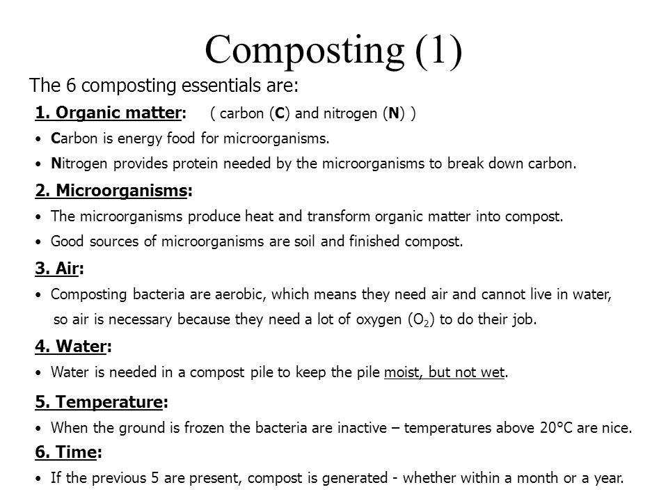 Composting (1) The 6 composting essentials are: 1. Organic matter : ( carbon (C) and nitrogen (N) ) Carbon is energy food for microorganisms. Nitrogen