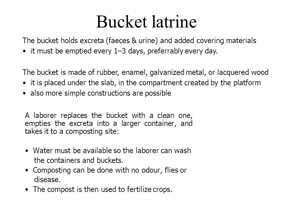 Bucket latrine A laborer replaces the bucket with a clean one, empties the excreta into a larger container, and takes it to a composting site: Water m