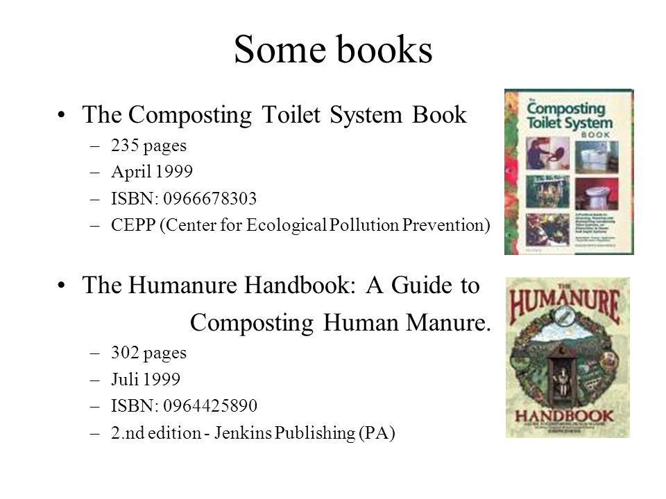 Some books The Composting Toilet System Book –235 pages –April 1999 –ISBN: 0966678303 –CEPP (Center for Ecological Pollution Prevention) The Humanure