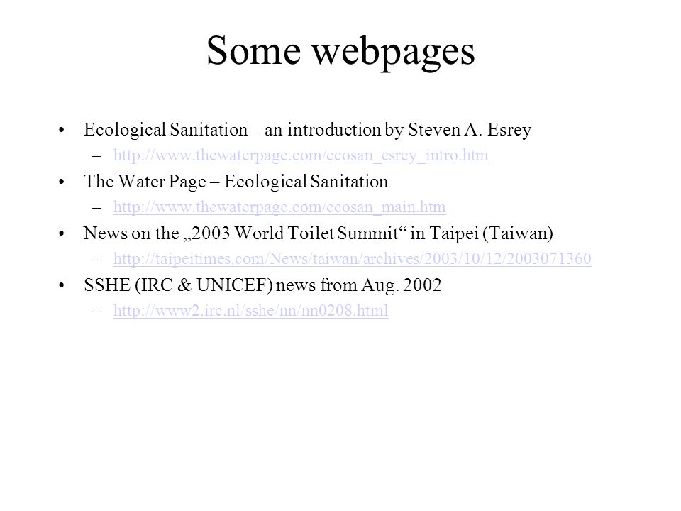 Some webpages Ecological Sanitation – an introduction by Steven A. Esrey –http://www.thewaterpage.com/ecosan_esrey_intro.htmhttp://www.thewaterpage.co