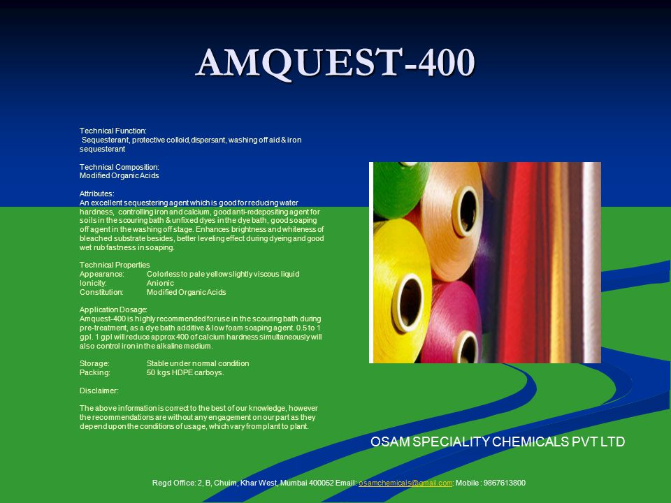 AMQUEST-400 Technical Function: Sequesterant, protective colloid,dispersant, washing off aid & iron sequesterant Technical Composition: Modified Organic Acids Attributes: An excellent sequestering agent which is good for reducing water hardness, controlling iron and calcium, good anti-redepositing agent for soils in the scouring bath & unfixed dyes in the dye bath, good soaping off agent in the washing off stage.