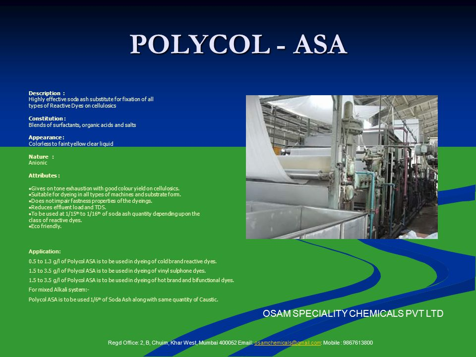 POLYCOL - ASA Description : Highly effective soda ash substitute for fixation of all types of Reactive Dyes on cellulosics Constitution : Blends of surfactants, organic acids and salts Appearance : Colorless to faint yellow clear liquid Nature : Anionic Attributes : Gives on tone exhaustion with good colour yield on cellulosics.
