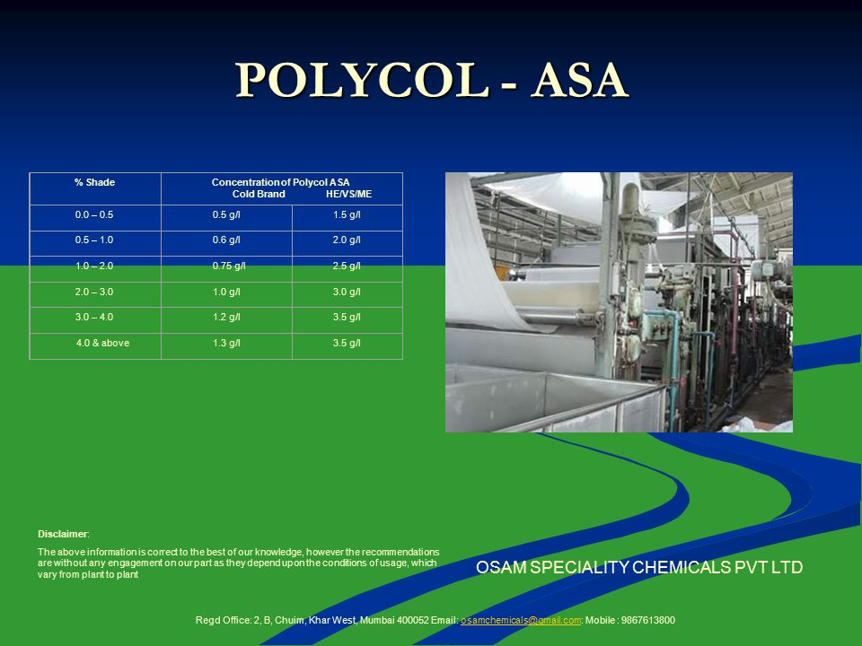 POLYCOL - ASA OSAM SPECIALITY CHEMICALS PVT LTD % ShadeConcentration of Polycol ASA Cold Brand HE/VS/ME 0.0 – 0.50.5 g/l1.5 g/l 0.5 – 1.00.6 g/l2.0 g/l 1.0 – 2.0 0.75 g/l2.5 g/l 2.0 – 3.01.0 g/l3.0 g/l 3.0 – 4.01.2 g/l3.5 g/l 4.0 & above1.3 g/l3.5 g/l Disclaimer: The above information is correct to the best of our knowledge, however the recommendations are without any engagement on our part as they depend upon the conditions of usage, which vary from plant to plant Regd Office: 2, B, Chuim, Khar West, Mumbai 400052 Email: osamchemicals@gmail.com: Mobile : 9867613800osamchemicals@gmail.com