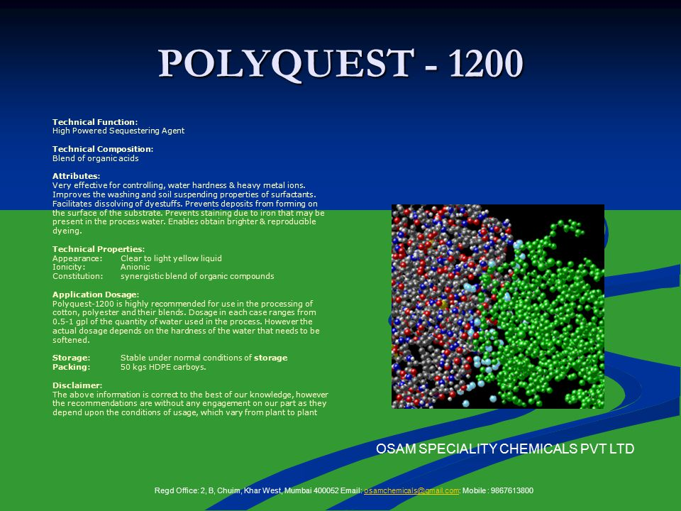 POLYQUEST - 1200 OSAM SPECIALITY CHEMICALS PVT LTD Technical Function: High Powered Sequestering Agent Technical Composition: Blend of organic acids Attributes: Very effective for controlling, water hardness & heavy metal ions.