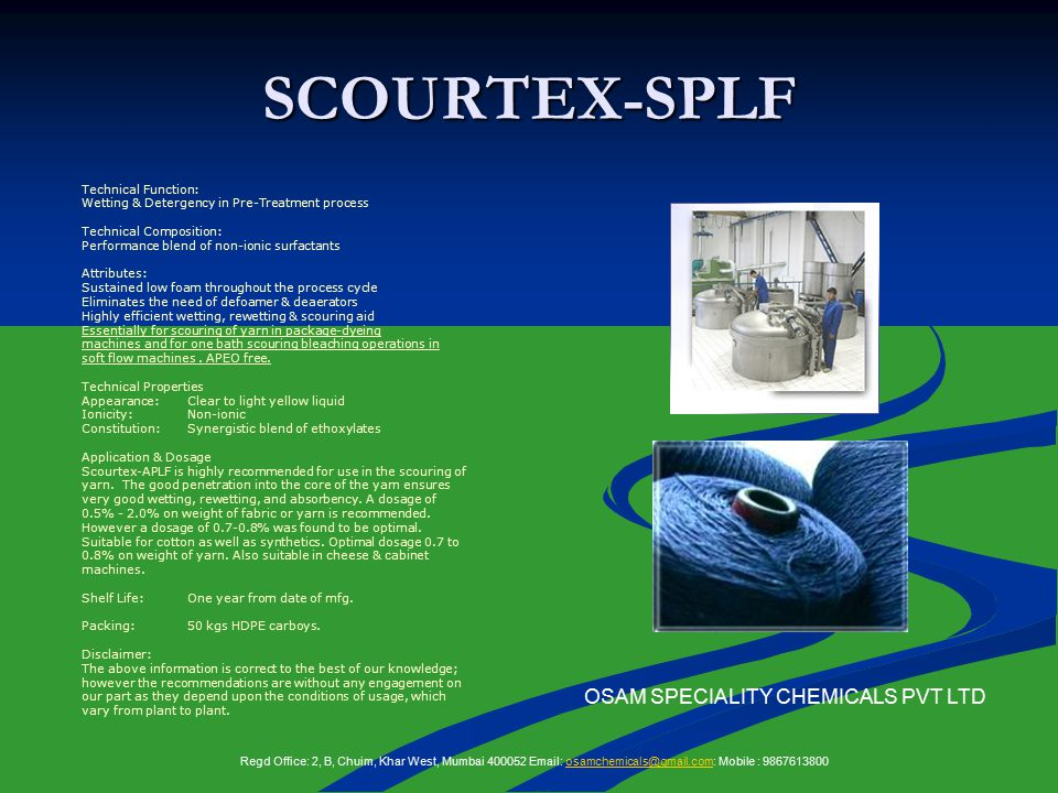 SCOURTEX-SPLF Technical Function: Wetting & Detergency in Pre-Treatment process Technical Composition: Performance blend of non-ionic surfactants Attributes: Sustained low foam throughout the process cycle Eliminates the need of defoamer & deaerators Highly efficient wetting, rewetting & scouring aid Essentially for scouring of yarn in package-dyeing machines and for one bath scouring bleaching operations in soft flow machines.