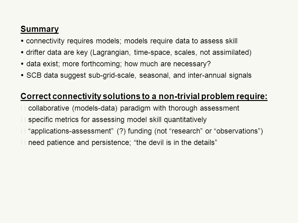 Correct connectivity solutions to a non-trivial problem require:  collaborative (models-data) paradigm with thorough assessment  specific metrics for assessing model skill quantitatively  applications-assessment ( ) funding (not research or observations )  need patience and persistence; the devil is in the details Summary  connectivity requires models; models require data to assess skill  drifter data are key (Lagrangian, time-space, scales, not assimilated)  data exist; more forthcoming; how much are necessary.