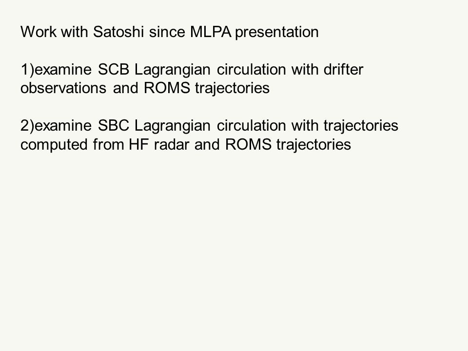 Work with Satoshi since MLPA presentation 1)examine SCB Lagrangian circulation with drifter observations and ROMS trajectories 2)examine SBC Lagrangian circulation with trajectories computed from HF radar and ROMS trajectories