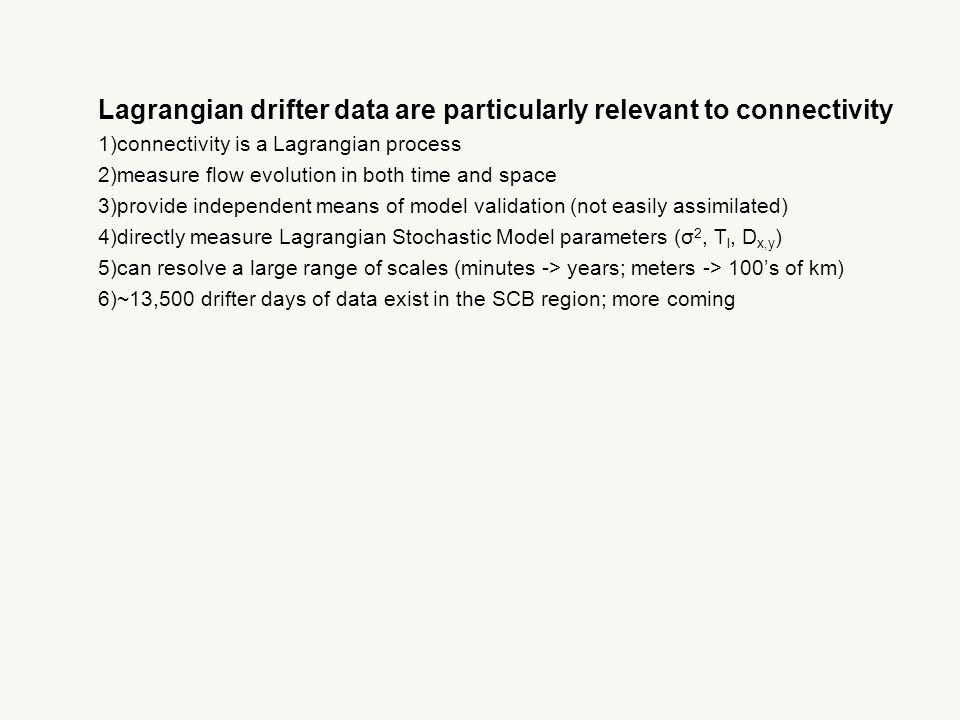 Lagrangian drifter data are particularly relevant to connectivity 1)connectivity is a Lagrangian process 2)measure flow evolution in both time and space 3)provide independent means of model validation (not easily assimilated) 4)directly measure Lagrangian Stochastic Model parameters (σ 2, T l, D x,y ) 5)can resolve a large range of scales (minutes -> years; meters -> 100's of km) 6)~13,500 drifter days of data exist in the SCB region; more coming