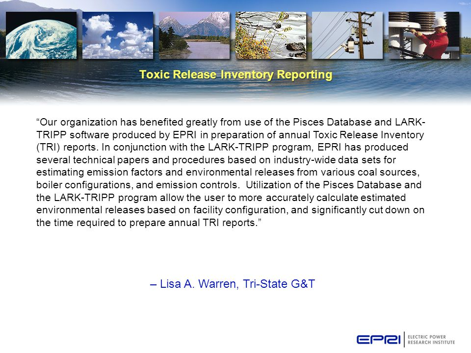 "Toxic Release Inventory Reporting – Lisa A. Warren, Tri-State G&T ""Our organization has benefited greatly from use of the Pisces Database and LARK- TR"