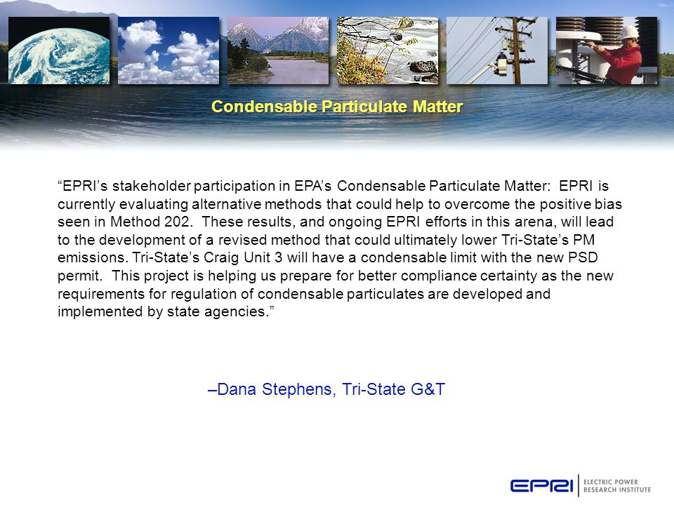 Condensable Particulate Matter –Dana Stephens, Tri-State G&T EPRI's stakeholder participation in EPA's Condensable Particulate Matter: EPRI is currently evaluating alternative methods that could help to overcome the positive bias seen in Method 202.