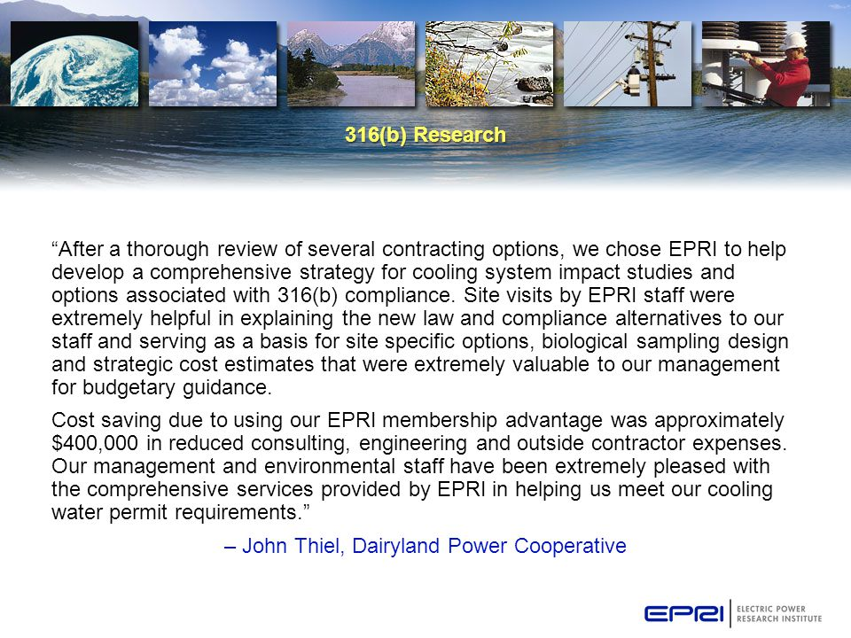316(b) Research After a thorough review of several contracting options, we chose EPRI to help develop a comprehensive strategy for cooling system impact studies and options associated with 316(b) compliance.