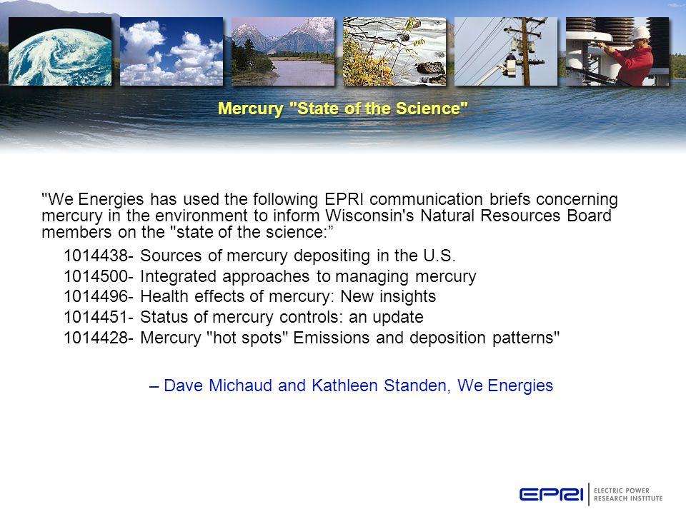 Mercury State of the Science We Energies has used the following EPRI communication briefs concerning mercury in the environment to inform Wisconsin s Natural Resources Board members on the state of the science: 1014438- Sources of mercury depositing in the U.S.